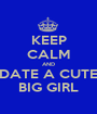 KEEP CALM AND DATE A CUTE BIG GIRL - Personalised Poster A1 size