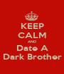 KEEP CALM AND Date A Dark Brother - Personalised Poster A1 size