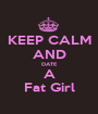KEEP CALM AND DATE A Fat Girl - Personalised Poster A1 size