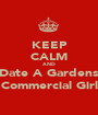 KEEP CALM AND Date A Gardens Commercial Girl - Personalised Poster A1 size