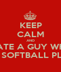 KEEP CALM AND DATE A GUY WHO LOVES SOFTBALL PLAYERS - Personalised Poster A1 size