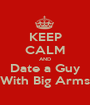 KEEP CALM AND Date a Guy With Big Arms - Personalised Poster A1 size