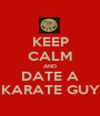 KEEP CALM AND DATE A KARATE GUY - Personalised Poster A1 size