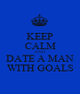 KEEP CALM AND DATE A MAN WITH GOALS - Personalised Poster A1 size