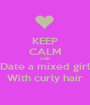 KEEP CALM AND Date a mixed girl With curly hair - Personalised Poster A1 size