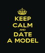 KEEP CALM AND DATE A MODEL - Personalised Poster A1 size