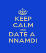 KEEP CALM AND DATE A  NNAMDI - Personalised Poster A1 size