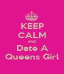 KEEP CALM AND Date A Queens Girl - Personalised Poster A1 size