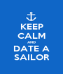 KEEP CALM AND DATE A SAILOR - Personalised Poster A1 size