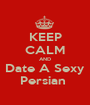 KEEP CALM AND Date A Sexy Persian  - Personalised Poster A1 size