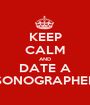 KEEP CALM AND DATE A SONOGRAPHER - Personalised Poster A1 size