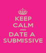 KEEP CALM AND DATE A  SUBMISSIVE - Personalised Poster A1 size