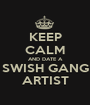 KEEP CALM AND DATE A SWISH GANG ARTIST - Personalised Poster A1 size