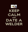 KEEP CALM AND DATE A WELDER - Personalised Poster A1 size
