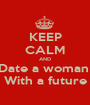 KEEP CALM AND Date a woman  With a future - Personalised Poster A1 size