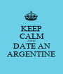 KEEP CALM AND DATE AN ARGENTINE - Personalised Poster A1 size