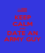 KEEP CALM AND DATE AN ARMY GUY - Personalised Poster A1 size
