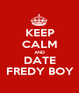 KEEP CALM AND DATE FREDY BOY - Personalised Poster A1 size