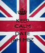 KEEP CALM AND DATE JAH MEZ - Personalised Poster A1 size