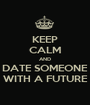 KEEP CALM AND DATE SOMEONE WITH A FUTURE - Personalised Poster A1 size