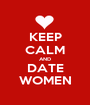 KEEP CALM AND DATE WOMEN - Personalised Poster A1 size