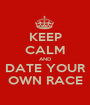 KEEP CALM AND DATE YOUR OWN RACE - Personalised Poster A1 size