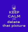 KEEP CALM AND delete  that picture - Personalised Poster A1 size