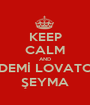 KEEP CALM AND DEMİ LOVATO ŞEYMA - Personalised Poster A1 size