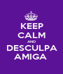 KEEP CALM AND DESCULPA AMIGA  - Personalised Poster A1 size