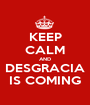 KEEP CALM AND DESGRACIA IS COMING - Personalised Poster A1 size