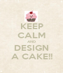 KEEP CALM AND DESIGN A CAKE!! - Personalised Poster A1 size