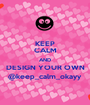 KEEP CALM AND DESIGN YOUR OWN @keep_calm_okayy - Personalised Poster A1 size