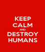KEEP CALM AND DESTROY HUMANS - Personalised Poster A1 size