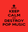 KEEP CALM AND DESTROY POP MUSIC - Personalised Poster A1 size