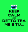 KEEP CALM AND DETTO TRA ME E TU... - Personalised Poster A1 size