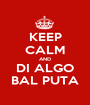 KEEP CALM AND DI ALGO BAL PUTA - Personalised Poster A1 size