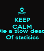 KEEP CALM AND Die a slow death Of statisics - Personalised Poster A1 size