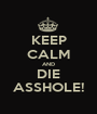 KEEP CALM AND DIE ASSHOLE! - Personalised Poster A1 size
