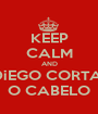 KEEP CALM AND DiEGO CORTA  O CABELO - Personalised Poster A1 size