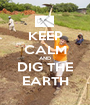KEEP CALM AND DIG THE EARTH - Personalised Poster A1 size