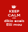 KEEP CALM AND dikio exeis Elli mou - Personalised Poster A1 size