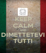 KEEP CALM AND DIMETTETEVI TUTTI - Personalised Poster A1 size
