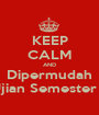 KEEP CALM AND Dipermudah Ujian Semester II - Personalised Poster A1 size