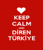 KEEP CALM AND DİREN TÜRKİYE - Personalised Poster A1 size