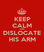 KEEP CALM AND DISLOCATE HIS ARM - Personalised Poster A1 size