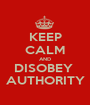 KEEP CALM AND DISOBEY  AUTHORITY - Personalised Poster A1 size