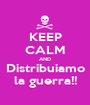 KEEP CALM AND Distribuiamo la guerra!! - Personalised Poster A1 size