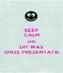KEEP CALM AND DIT WAS ONZE PREZENTATIE - Personalised Poster A1 size