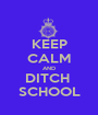 KEEP CALM AND DITCH  SCHOOL - Personalised Poster A1 size
