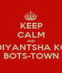 KEEP CALM AND DIYANTSHA KO BOTS-TOWN - Personalised Poster A1 size